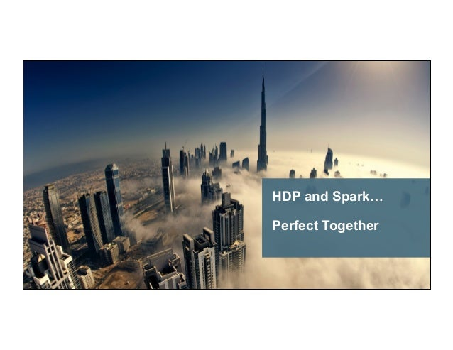 © Hortonworks Inc. 2015. All Rights Reserved HDP and Spark… Perfect Together