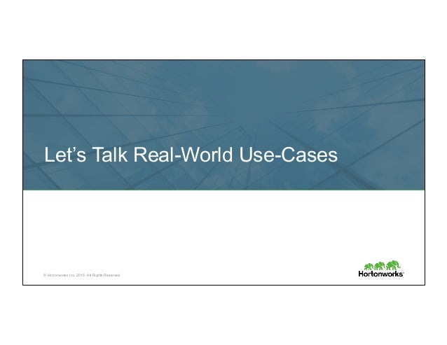 © Hortonworks Inc. 2015. All Rights Reserved Let's Talk Real-World Use-Cases