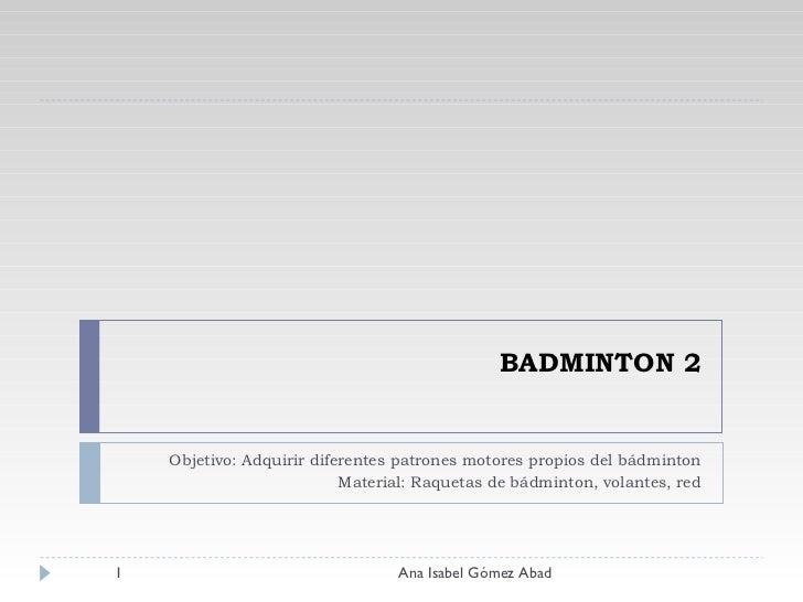 BADMINTON 2 Objetivo: Adquirir diferentes patrones motores propios del bádminton Material: Raquetas de bádminton, volantes...