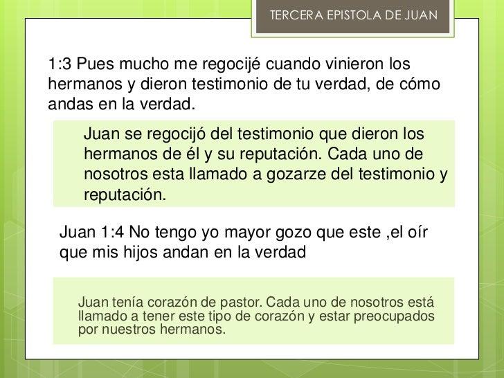 TERCERA EPISTOLA DE JUAN1:3 Pues mucho me regocijé cuando vinieron loshermanos y dieron testimonio de tu verdad, de cómoan...