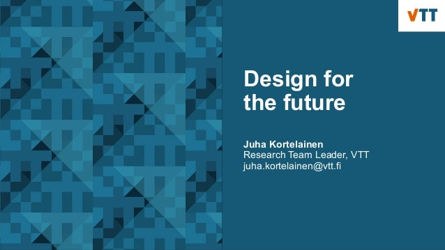 Design for the future Juha Kortelainen Research Team Leader, VTT juha.kortelainen@vtt.fi