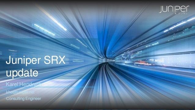 Juniper SRX update Karel Hendrych khe@juniper.net Consulting Engineer