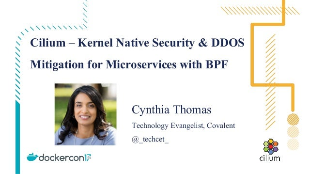 Cilium – Kernel Native Security & DDOS Mitigation for Microservices with BPF Cynthia Thomas Technology Evangelist, Covalen...