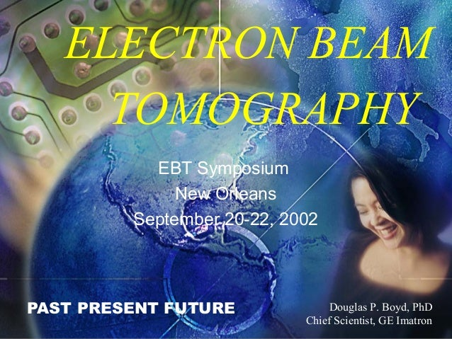 ELECTRON BEAM TOMOGRAPHY PAST PRESENT FUTURE Douglas P. Boyd, PhD Chief Scientist, GE Imatron EBT Symposium New Orleans Se...