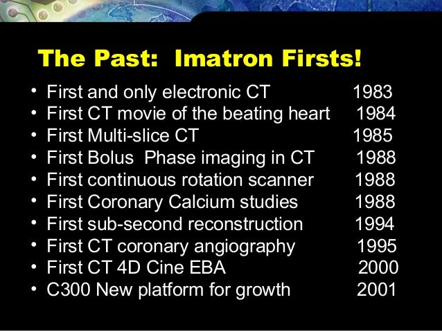 The Past: Imatron Firsts! • First and only electronic CT 1983 • First CT movie of the beating heart 1984 • First Multi-sli...