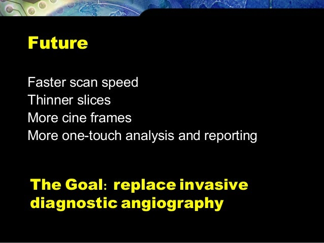 Future Faster scan speed Thinner slices More cine frames More one-touch analysis and reporting The Goal: replace invasive ...