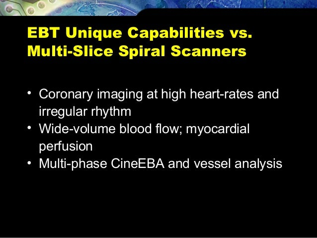 EBT Unique Capabilities vs. Multi-Slice Spiral Scanners • Coronary imaging at high heart-rates and irregular rhythm • Wide...