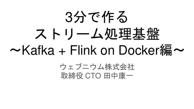 3分で作る ストリーム処理基盤 ~Kafka + Flink on Docker編~ ウェブニウム株式会社 取締役 CTO 田中康一