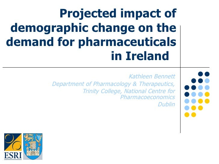 Projected impact of demographic change on the demand for pharmaceuticals in Ireland  Kathleen Bennett Department of Pharma...