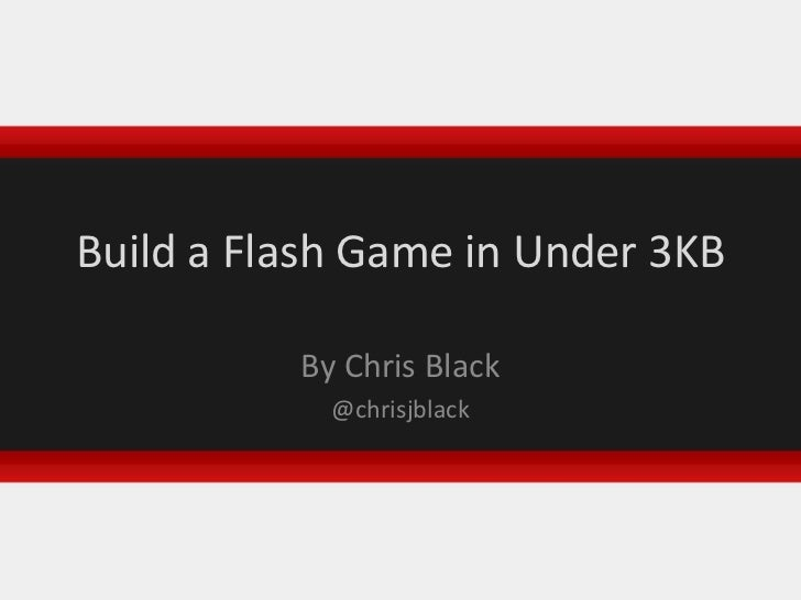 Build a Flash Game in Under 3KB<br />By Chris Black<br />@chrisjblack<br />