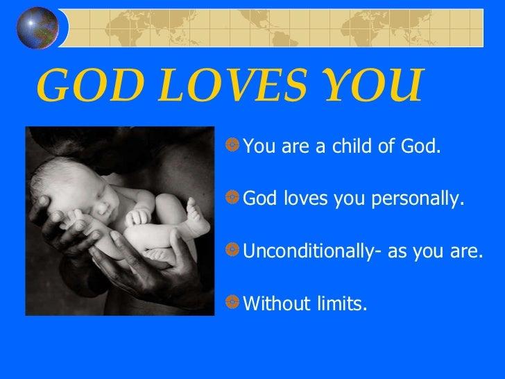GOD LOVES YOU <ul><li>You are a child of God. </li></ul><ul><li>God loves you personally. </li></ul><ul><li>Unconditionall...