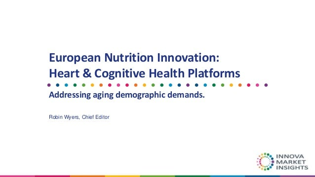 European Nutrition Innovation: Heart & Cognitive Health Platforms Addressing aging demographic demands. Robin Wyers, Chief...