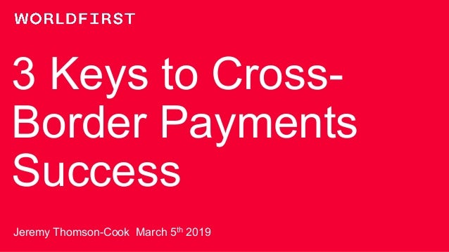 3 Keys to Cross- Border Payments Success Jeremy Thomson-Cook March 5th 2019