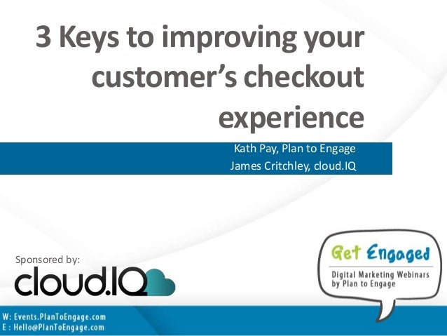 3 Keys to improving your customer's checkout experience Kath Pay, Plan to Engage James Critchley, cloud.IQ Sponsored by: