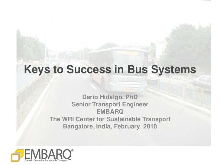 Keys to Success in Bus Systems<br />Dario Hidalgo, PhD<br />Senior Transport Engineer<br />EMBARQ<br />The WRI Center for ...