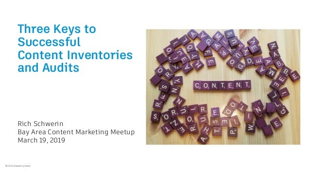 Three Keys to Successful Content Inventories and Audits Rich Schwerin Bay Area Content Marketing Meetup March 19, 2019 Ric...