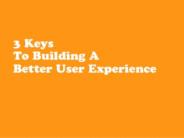 3 KeysTo Building ABetter User Experience