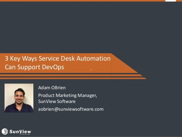 + 3 Key Ways Service Desk Automation Can Support DevOps Adam OBrien Product Marketing Manager, SunView Software aobrien@su...