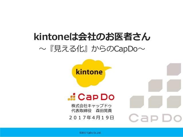 ©2017 CpDo Co.,Ltd. kintoneは会社のお医者さん 〜『見える化』からのCapDo〜 株式会社キャップドゥ 代表取締役 森田晃貴 2017年4月19日