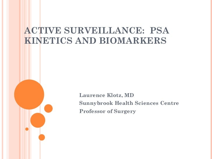 ACTIVE SURVEILLANCE:  PSA KINETICS AND BIOMARKERS  Laurence Klotz, MD Sunnybrook Health Sciences Centre  Professor of Surg...