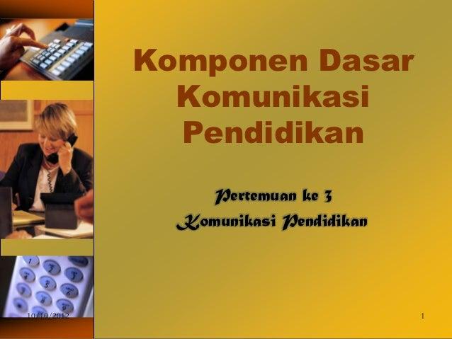 Komponen Dasar               Komunikasi               Pendidikan                 Pertemuan ke 3               Komunikasi P...