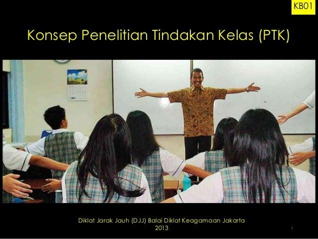 KB01  Konsep Penelitian Tindakan Kelas (PTK)  Diklat Jarak Jauh (DJJ) Balai Diklat Keagamaan Jakarta 2013  1