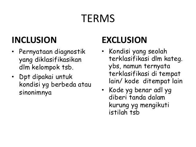 TERMS INCLUSION • Pernyataan diagnostik yang diklasifikasikan dlm kelompok tsb. • Dpt dipakai untuk kondisi yg berbeda ata...