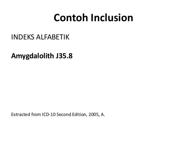 Contoh Inclusion INDEKS ALFABETIK Amygdalolith J35.8 Extracted from ICD-10 Second Edition, 2005, A.