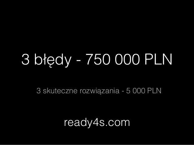 3 błędy - 750 000 PLN ! 3 skuteczne rozwiązania - 5 000 PLN ready4s.com
