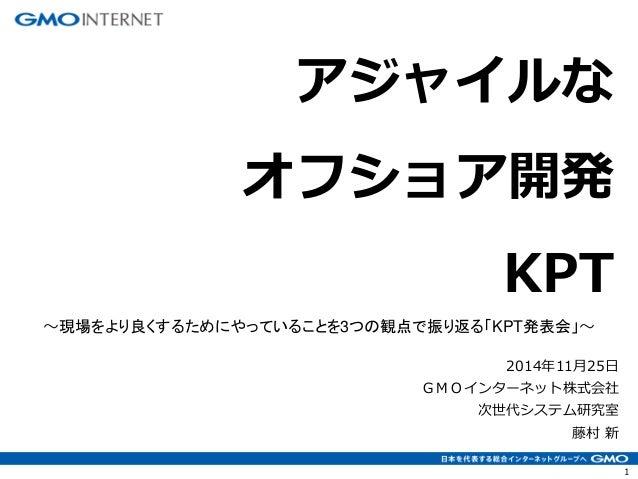 1  2014年11月25日 GMOインターネット株式会社 次世代システム研究室 藤村 新  アジャイルな オフショア開発 KPT  ~現場をより良くするためにやっていることを3つの観点で振り返る「KPT発表会」~