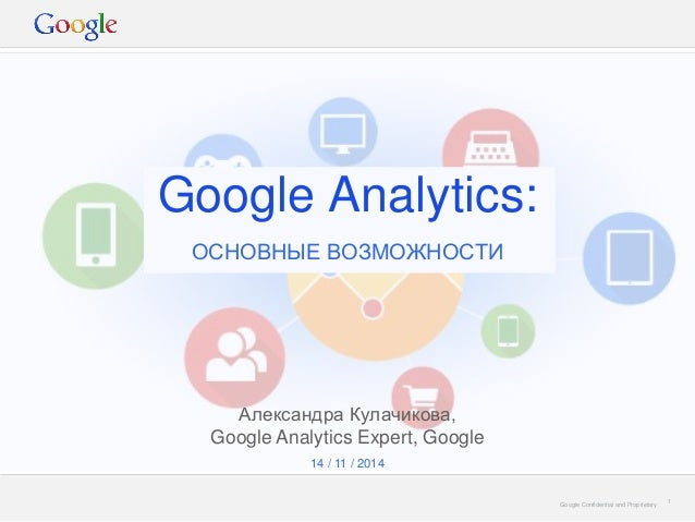 Google Confidential and Proprietary  Google Analytics:  ОСНОВНЫЕ ВОЗМОЖНОСТИ  1  14 / 11 / 2014  Александра Кулачикова, Go...