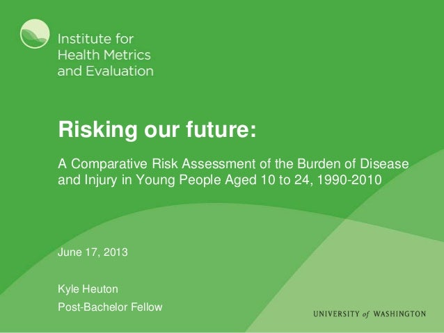 Risking our future: June 17, 2013 Kyle Heuton Post-Bachelor Fellow A Comparative Risk Assessment of the Burden of Disease ...