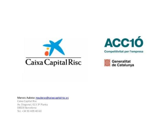 Marcos Aubeso maubeso@caixacapitalrisc.esCaixa Capital RiscAv. Diagonal, 613 3ª Planta08028 BarcelonaTel. +34 93 409 40 60