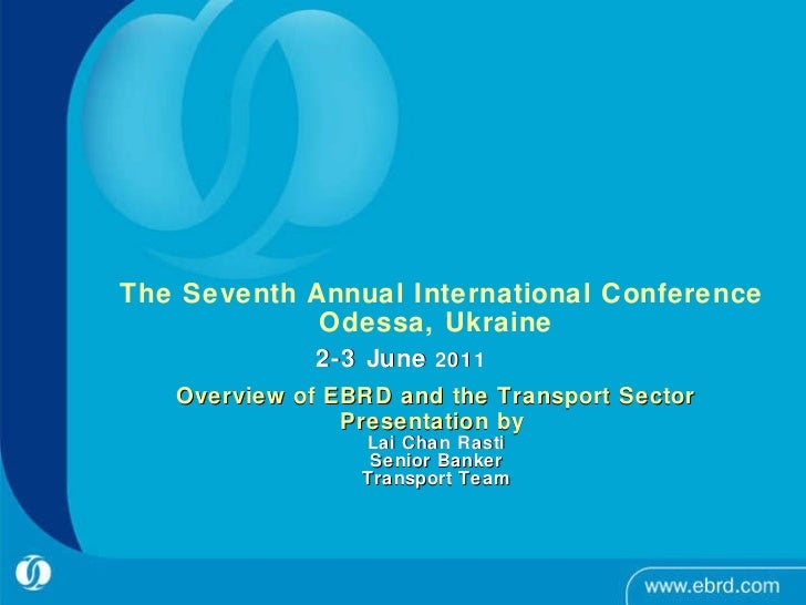 The Seventh Annual International Conference Odessa, Ukraine 2-3 June  2011     Overview of EBRD and the Transport Sector...
