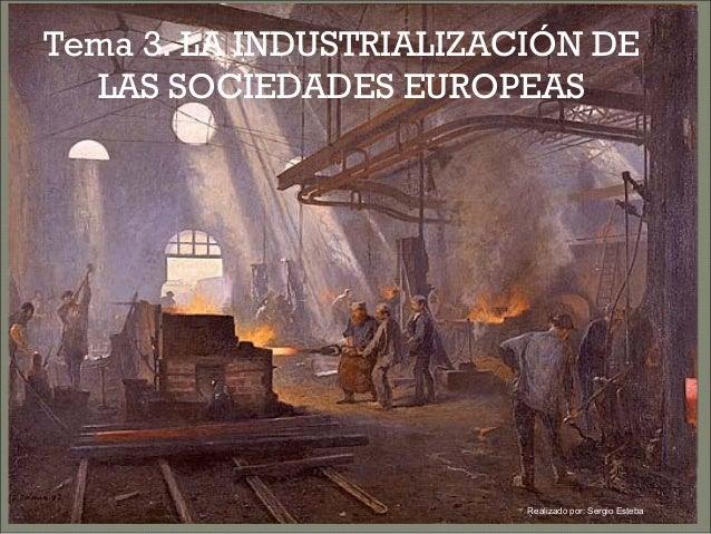 Tema 3. LA INDUSTRIALIZACIÓN DE LAS SOCIEDADES EUROPEAS Realizado por: Sergio Esteba