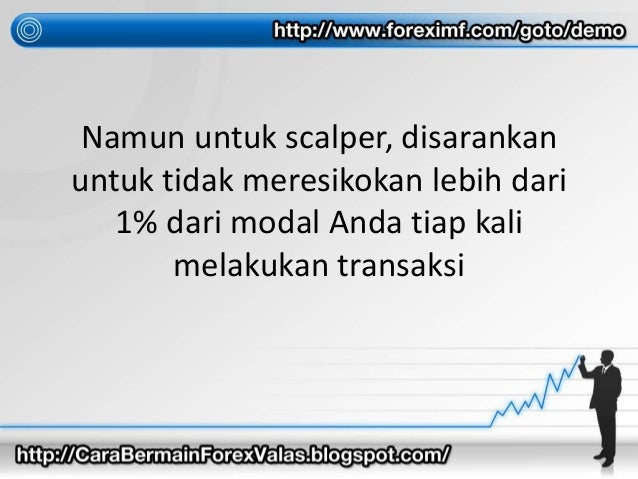 Namun untuk scalper, disarankan untuk tidak meresikokan lebih dari 1% dari modal Anda tiap kali melakukan transaksi