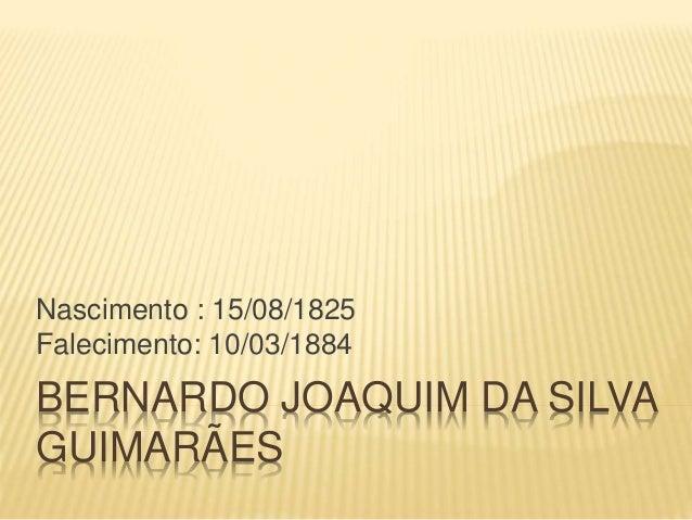 BERNARDO JOAQUIM DA SILVA GUIMARÃES Nascimento : 15/08/1825 Falecimento: 10/03/1884