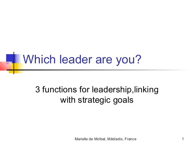 Which leader are you?  3 functions for leadership,linking         with strategic goals            Marielle de Miribel, Méd...