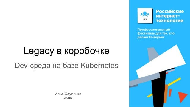 Legacy в коробочке Dev-среда на базе Kubernetes Илья Сауленко Avito