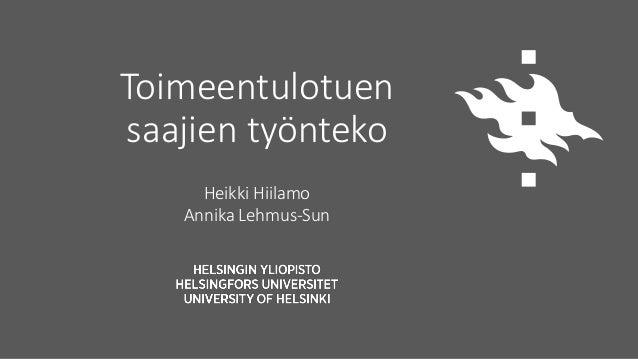 Toimeentulotuen saajien työnteko Heikki Hiilamo Annika Lehmus-Sun