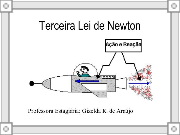 Terceira Lei de Newton Professora Estagiária: Gizelda R. de Araújo