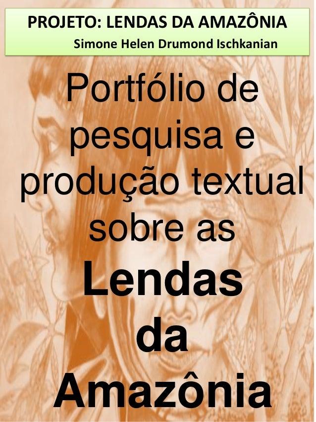 PROJETO: LENDAS DA AMAZÔNIASimone Helen Drumond IschkanianPortfólio depesquisa eprodução textualsobre asLendasdaAmazônia