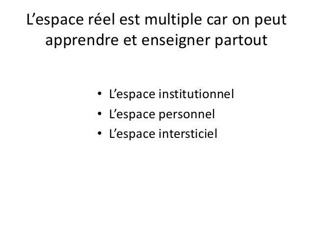 L'espace réel est multiple car on peut apprendre et enseigner partout • L'espace institutionnel • L'espace personnel • L'e...