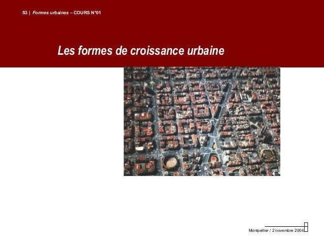 Les formes de croissance urbaineS3 | Formes urbaines – COURS N°01Montpellier / 2 novembre 2004