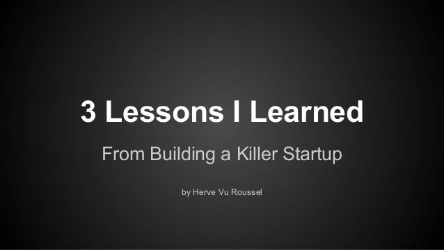 3 Lessons I Learned From Building a Killer Startup by Herve Vu Roussel