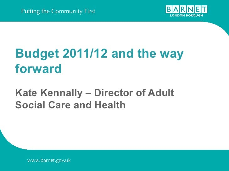 Budget 2011/12 and the way forward  Kate Kennally – Director of Adult Social Care and Health