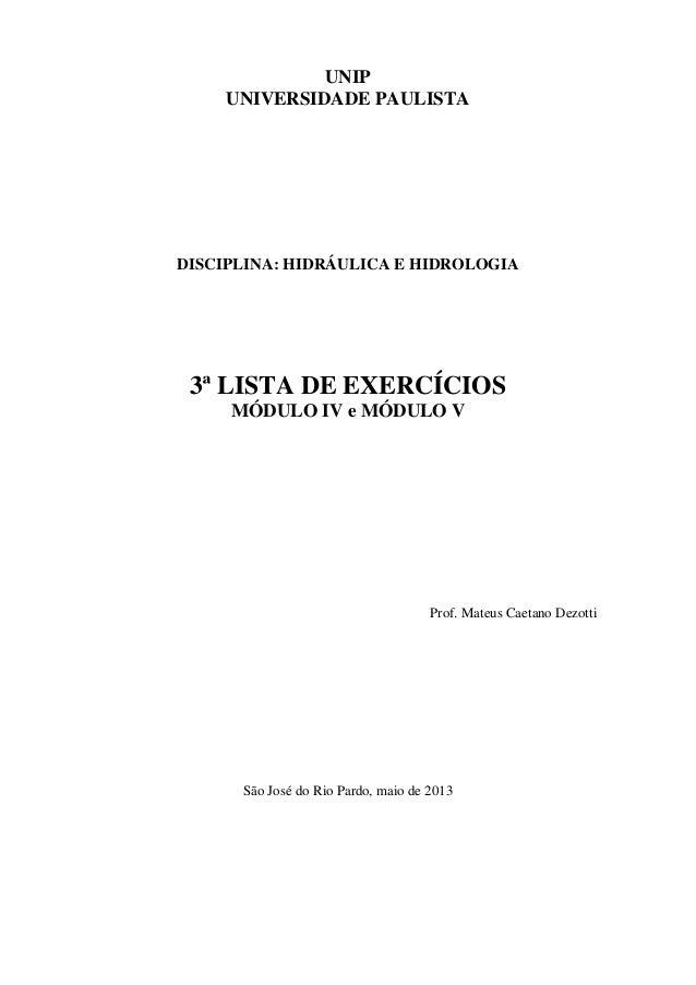UNIP UNIVERSIDADE PAULISTA DISCIPLINA: HIDRÁULICA E HIDROLOGIA 3ª LISTA DE EXERCÍCIOS MÓDULO IV e MÓDULO V Prof. Mateus Ca...