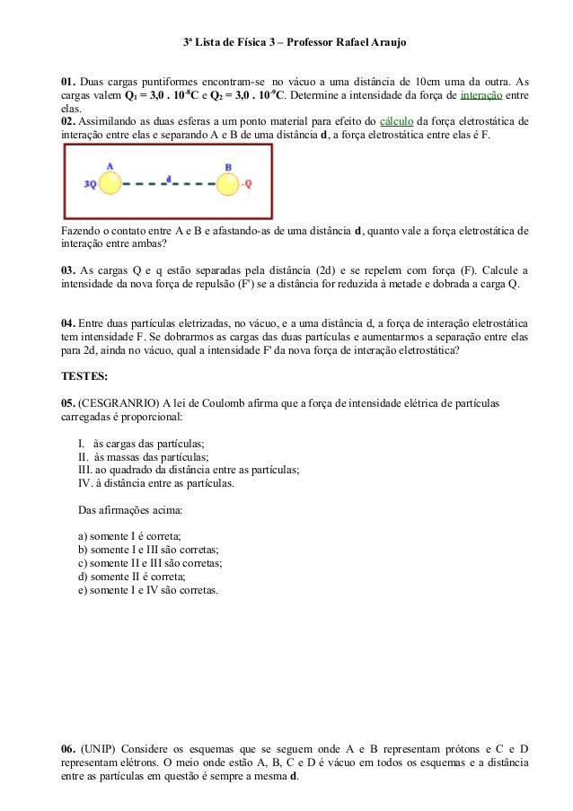 3ª Lista de Física 3 – Professor Rafael Araujo 01. Duas cargas puntiformes encontram-se no vácuo a uma distância de 10cm u...