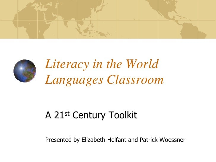 Literacy in the World Languages Classroom  A 21st Century Toolkit  Presented by Elizabeth Helfant and Patrick Woessner