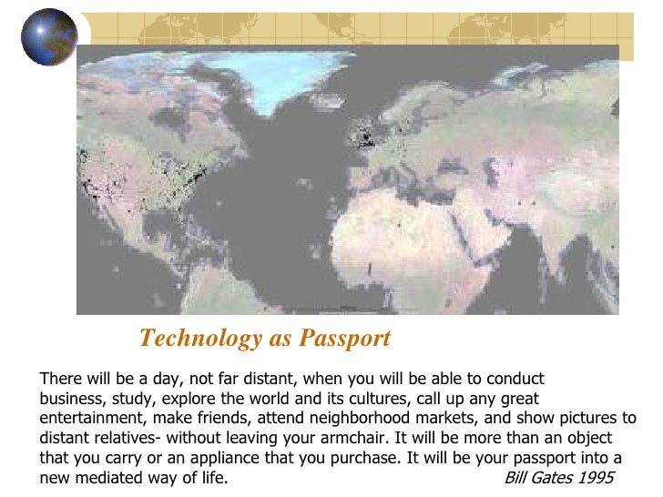 Technology as Passport There will be a day, not far distant, when you will be able to conduct business, study, explore the...